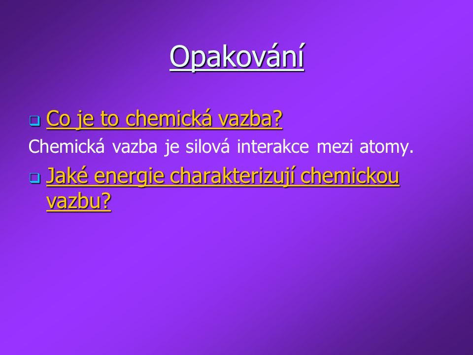 Opakování  Co je to chemická vazba? Chemická vazba je silová interakce mezi atomy.  Jaké energie charakterizují chemickou vazbu?