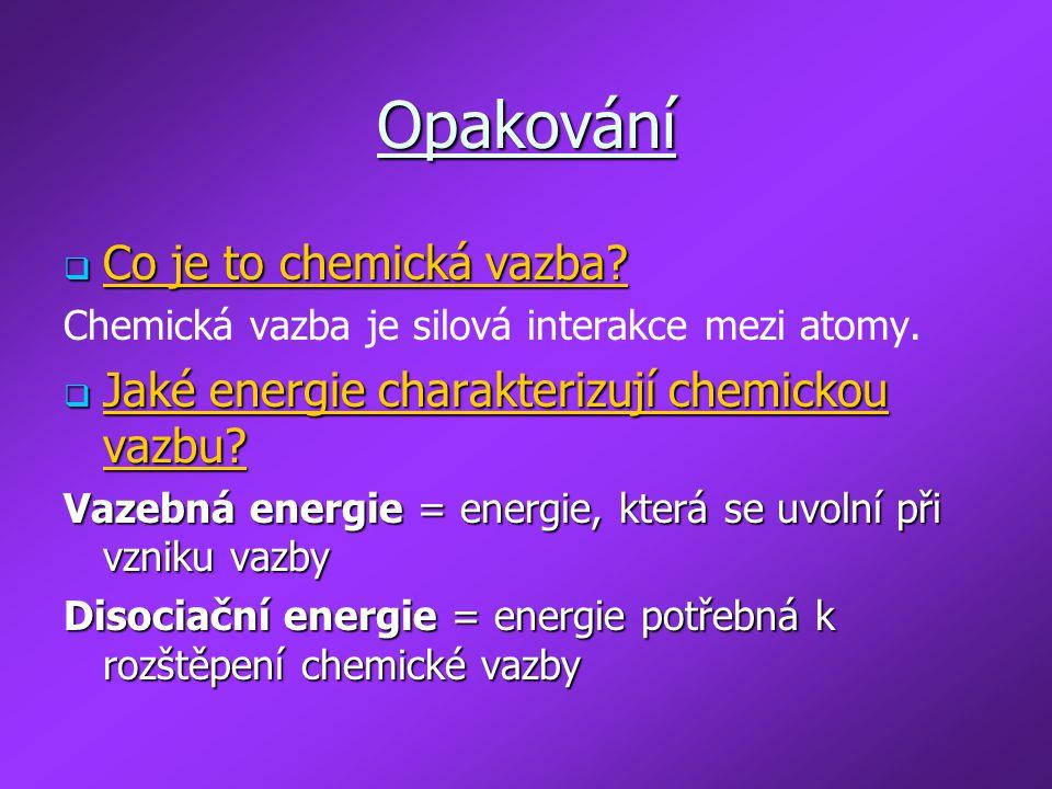 Opakování  Co je to chemická vazba? Chemická vazba je silová interakce mezi atomy.  Jaké energie charakterizují chemickou vazbu? Vazebná energie = e