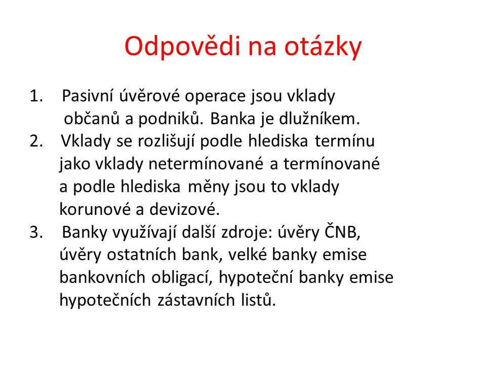 Odpovědi na otázky 1.Pasivní úvěrové operace jsou vklady občanů a podniků. Banka je dlužníkem. 2. Vklady se rozlišují podle hlediska termínu jako vkla