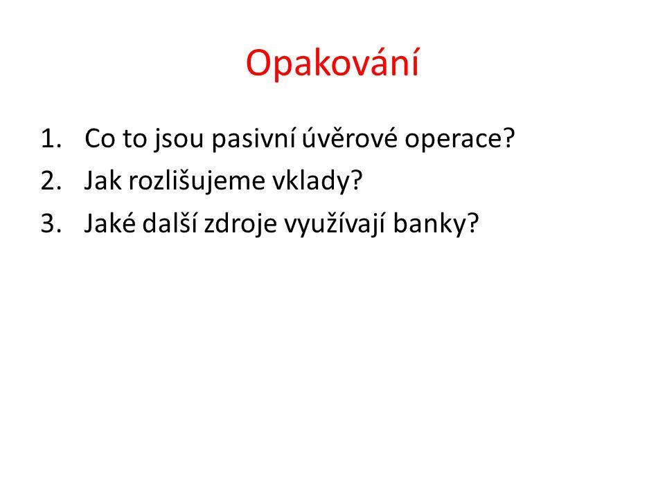 Opakování 1.Co to jsou pasivní úvěrové operace? 2.Jak rozlišujeme vklady? 3.Jaké další zdroje využívají banky?