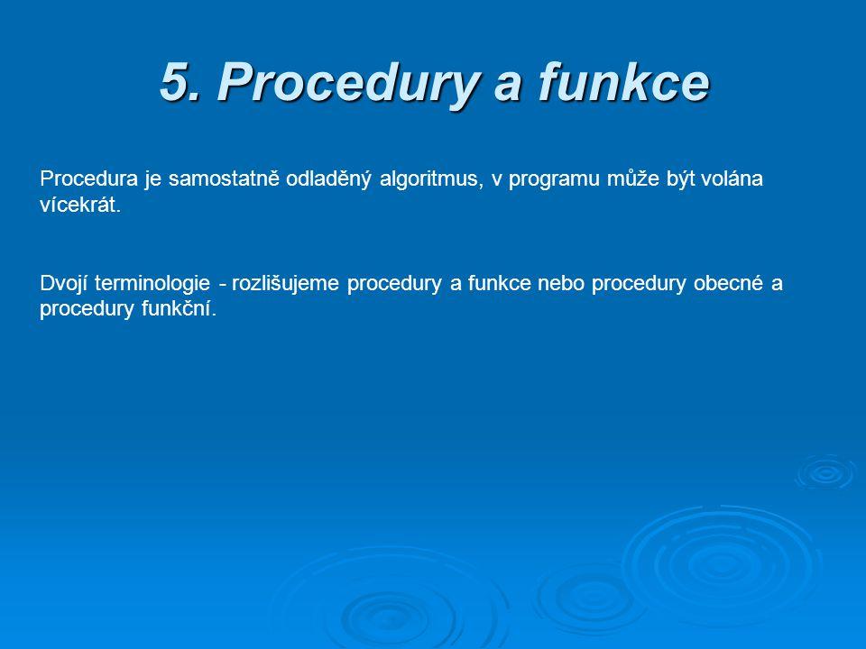 5. Procedury a funkce Procedura je samostatně odladěný algoritmus, v programu může být volána vícekrát. Dvojí terminologie - rozlišujeme procedury a f