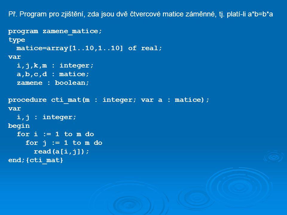 Př. Program pro zjištění, zda jsou dvě čtvercové matice záměnné, tj. platí-li a*b=b*a program zamene_matice; type matice=array[1..10,1..10] of real; v