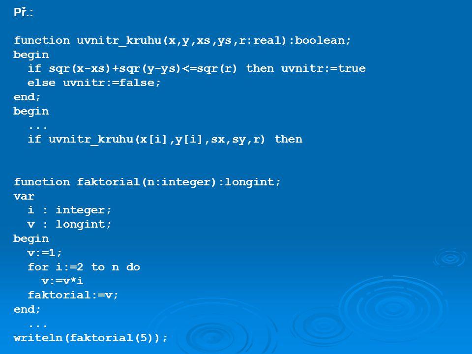 Př.: function uvnitr_kruhu(x,y,xs,ys,r:real):boolean; begin if sqr(x-xs)+sqr(y-ys)<=sqr(r) then uvnitr:=true else uvnitr:=false; end; begin... if uvni