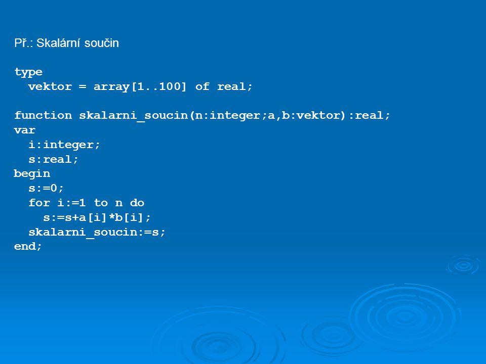 Př.: Skalární součin type vektor = array[1..100] of real; function skalarni_soucin(n:integer;a,b:vektor):real; var i:integer; s:real; begin s:=0; for