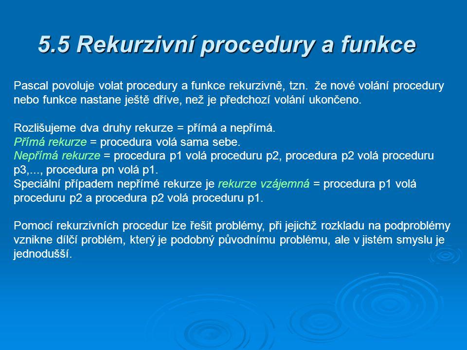 5.5 Rekurzivní procedury a funkce Pascal povoluje volat procedury a funkce rekurzivně, tzn. že nové volání procedury nebo funkce nastane ještě dříve,