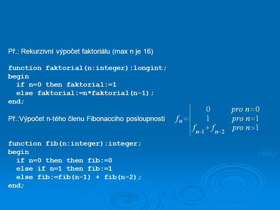 Př.: Rekurzivní výpočet faktoriálu (max n je 16) function faktorial(n:integer):longint; begin if n=0 then faktorial:=1 else faktorial:=n*faktorial(n-1