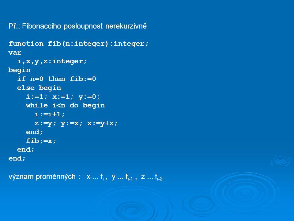 Př.: Fibonacciho posloupnost nerekurzivně function fib(n:integer):integer; var i,x,y,z:integer; begin if n=0 then fib:=0 else begin i:=1; x:=1; y:=0;