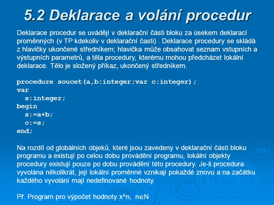 - typ funkce nesmí být strukturovaný typ - specifikace parametrů mají stejný tvar a význam jako v případě procedur - v těle funkce se musí vyskytovat přiřazovací příkaz, kterým se přiřazuje hodnota identifikátoru funkce a jehož provedením se definuje výsledná funkční hodnota - volání funkce - předepisuje se výrazem, který nazýváme zápisem funkce a který má tvar: identifikátor(seznam_skutečných_parametrů); - přípustnost skutečných parametrů, jejich substituce za formální parametry a způsob provedení těla funkce při jejím volání je stejný jako u procedur Rozdíl mezi procedurou a funkcí - vyvolání procedury je příkaz, zápis funkce je výraz označující hodnotu, která je výsledkem provedení těla funkce.
