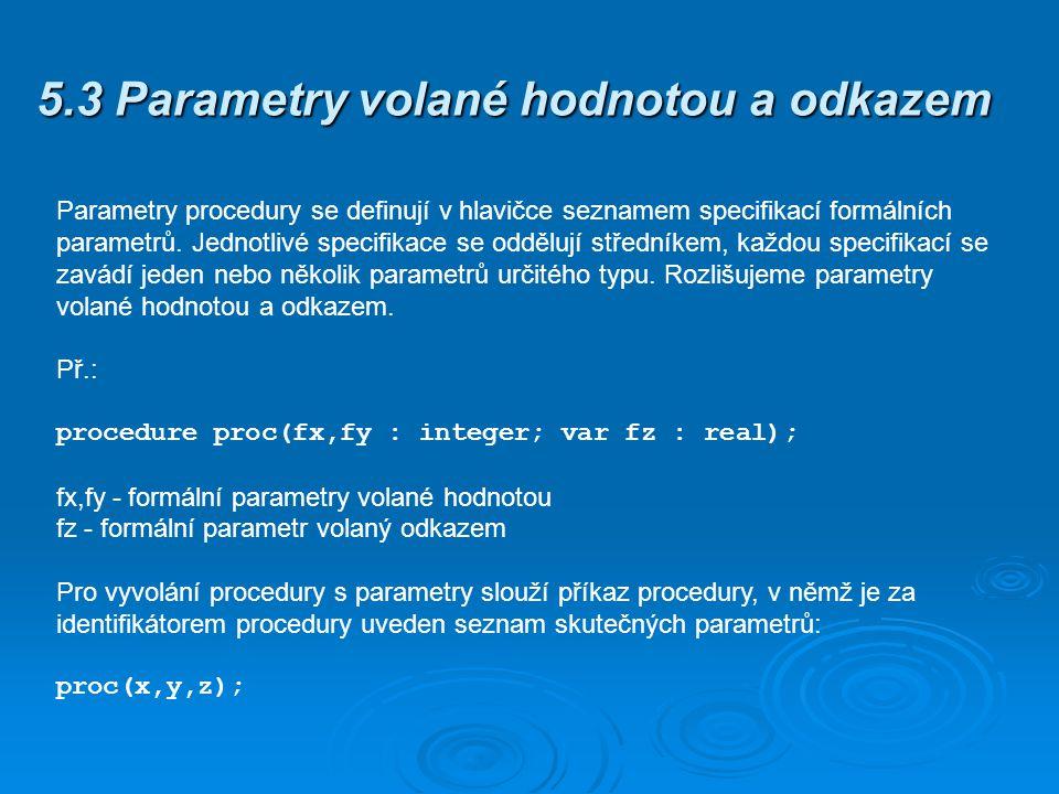 5.3 Parametry volané hodnotou a odkazem Parametry procedury se definují v hlavičce seznamem specifikací formálních parametrů. Jednotlivé specifikace s