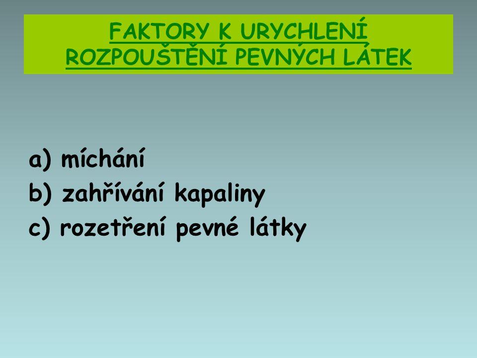 FAKTORY K URYCHLENÍ ROZPOUŠTĚNÍ PEVNÝCH LÁTEK a) míchání b) zahřívání kapaliny c) rozetření pevné látky