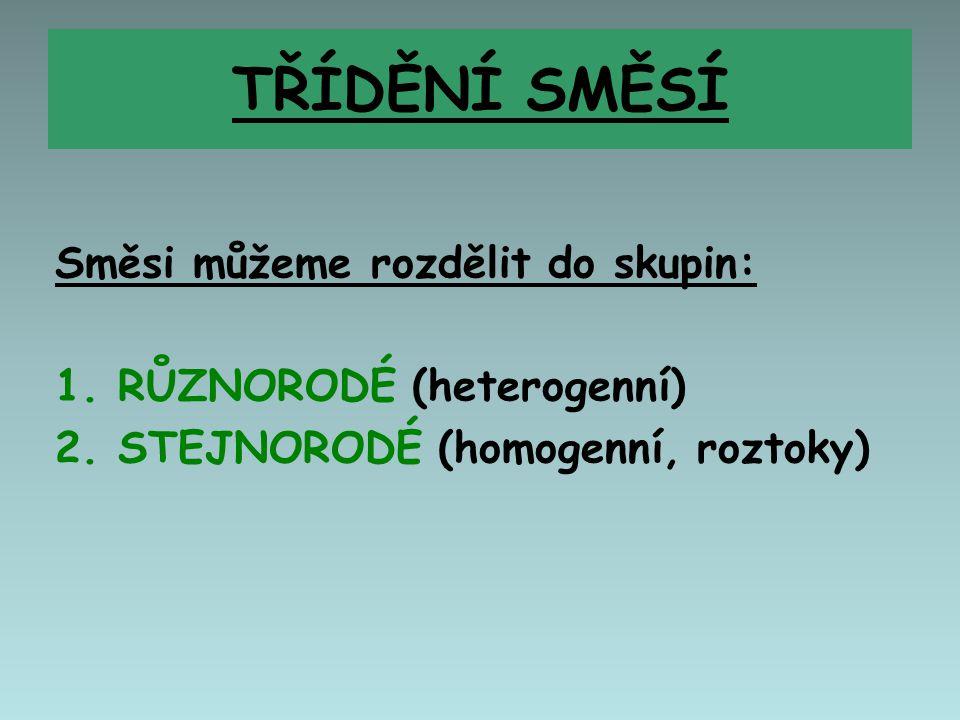 TŘÍDĚNÍ SMĚSÍ Směsi můžeme rozdělit do skupin: 1. RŮZNORODÉ (heterogenní) 2. STEJNORODÉ (homogenní, roztoky)
