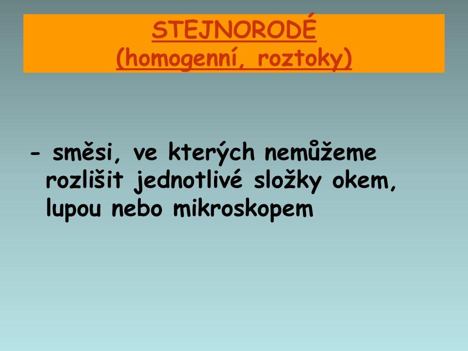 STEJNORODÉ (homogenní, roztoky) - směsi, ve kterých nemůžeme rozlišit jednotlivé složky okem, lupou nebo mikroskopem