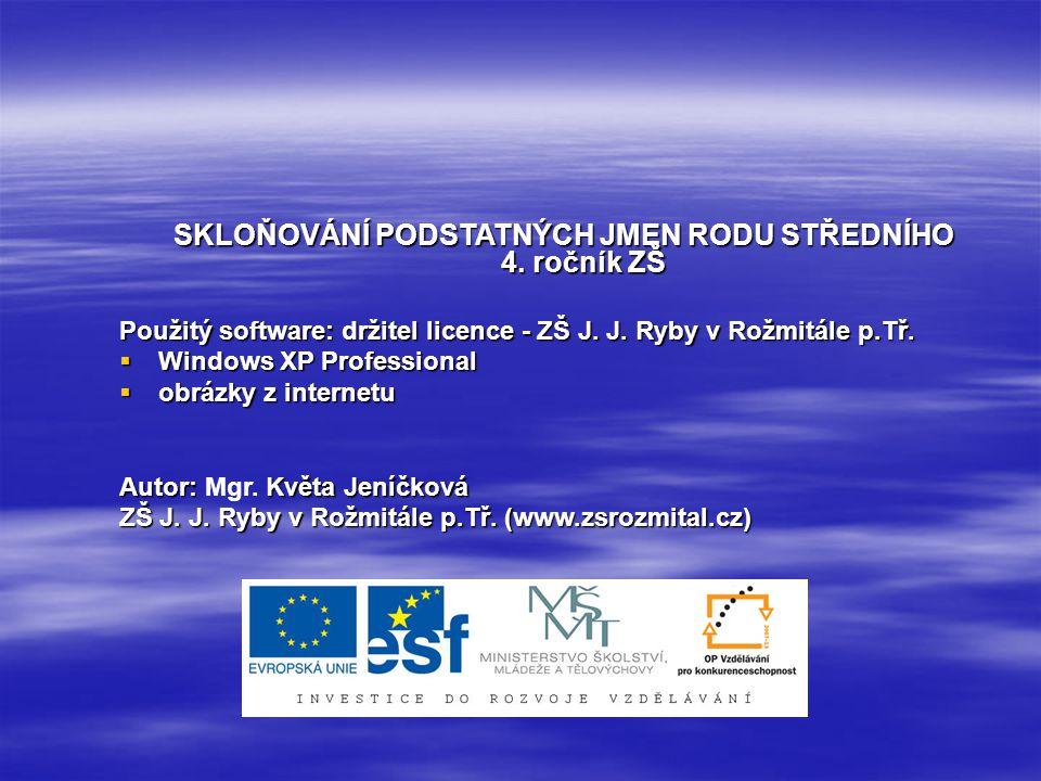 SKLOŇOVÁNÍ PODSTATNÝCH JMEN RODU STŘEDNÍHO 4. ročník ZŠ Použitý software: držitel licence - ZŠ J. J. Ryby v Rožmitále p.Tř.  Windows XP Professional
