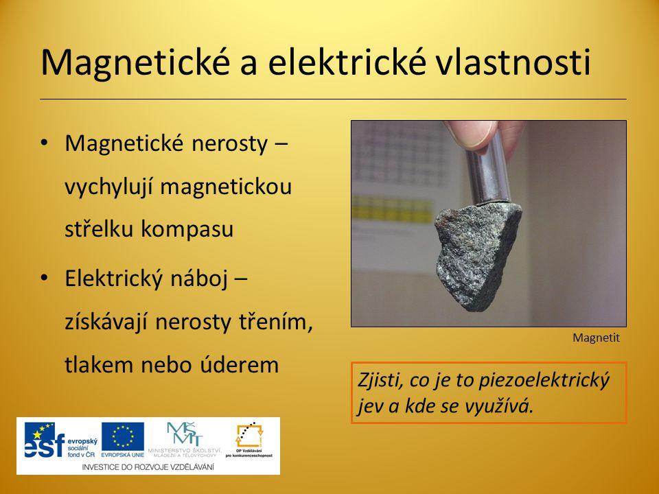 Magnetické a elektrické vlastnosti Magnetické nerosty – vychylují magnetickou střelku kompasu Elektrický náboj – získávají nerosty třením, tlakem nebo úderem Zjisti, co je to piezoelektrický jev a kde se využívá.