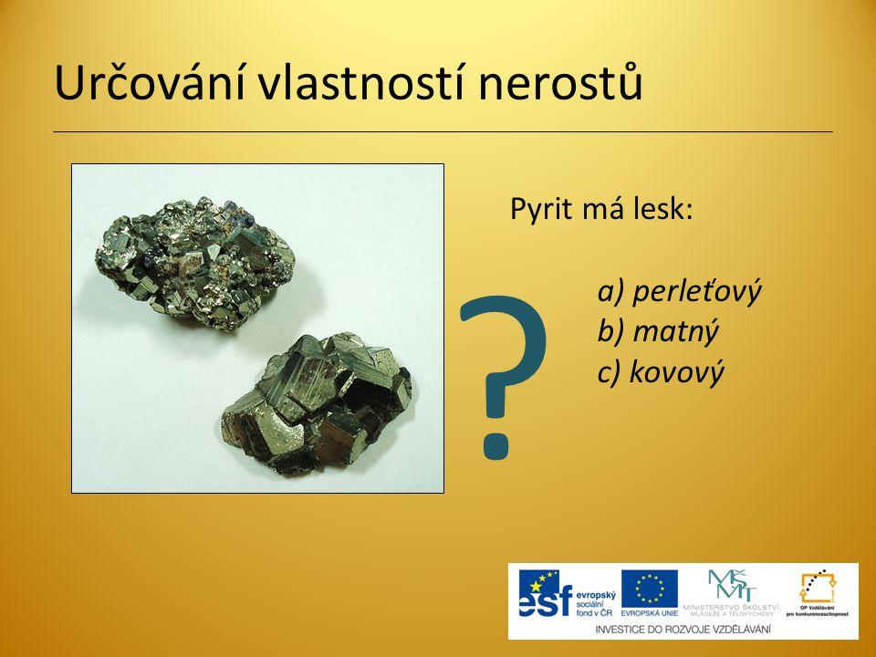 Určování vlastností nerostů Pyrit má lesk: a) perleťový b) matný c) kovový