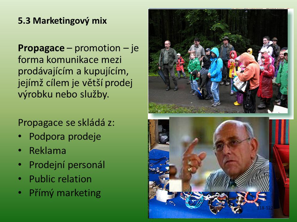 5.3 Marketingový mix Propagace – promotion – je forma komunikace mezi prodávajícím a kupujícím, jejímž cílem je větší prodej výrobku nebo služby. Prop