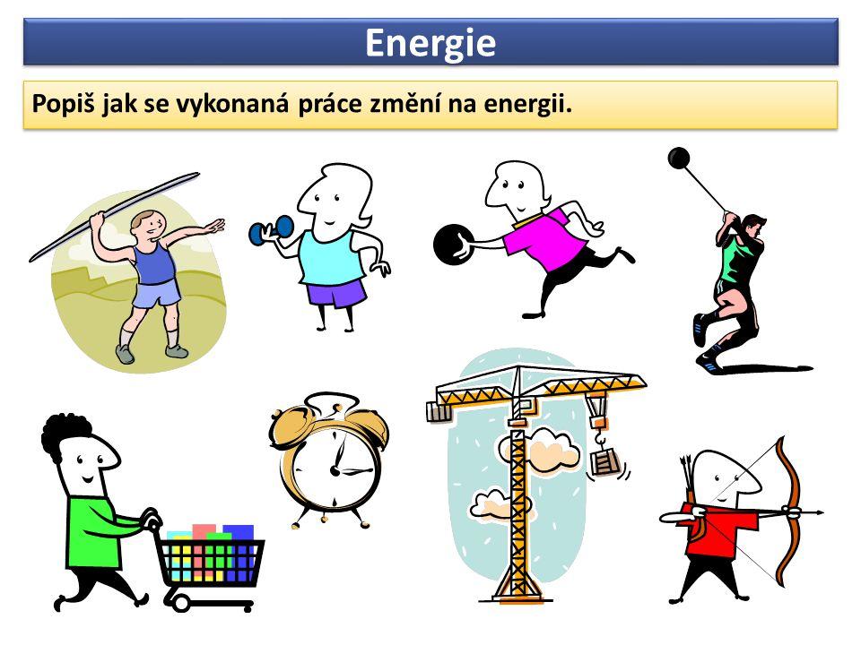 Energie Popiš jak se vykonaná práce změní na energii. Popiš jak se vykonaná práce změní na energii.