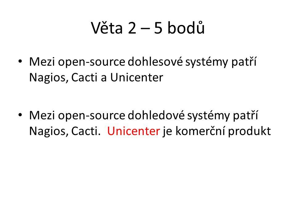 Věta 2 – 5 bodů Mezi open-source dohlesové systémy patří Nagios, Cacti a Unicenter Mezi open-source dohledové systémy patří Nagios, Cacti.