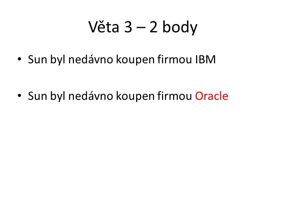 Věta 3 – 2 body Sun byl nedávno koupen firmou IBM Sun byl nedávno koupen firmou Oracle