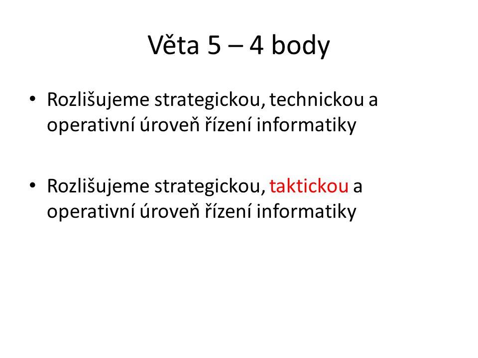 Věta 5 – 4 body Rozlišujeme strategickou, technickou a operativní úroveň řízení informatiky Rozlišujeme strategickou, taktickou a operativní úroveň řízení informatiky