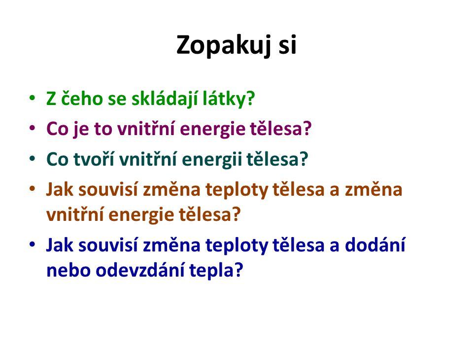 Zopakuj si Z čeho se skládají látky? Co je to vnitřní energie tělesa? Co tvoří vnitřní energii tělesa? Jak souvisí změna teploty tělesa a změna vnitřn