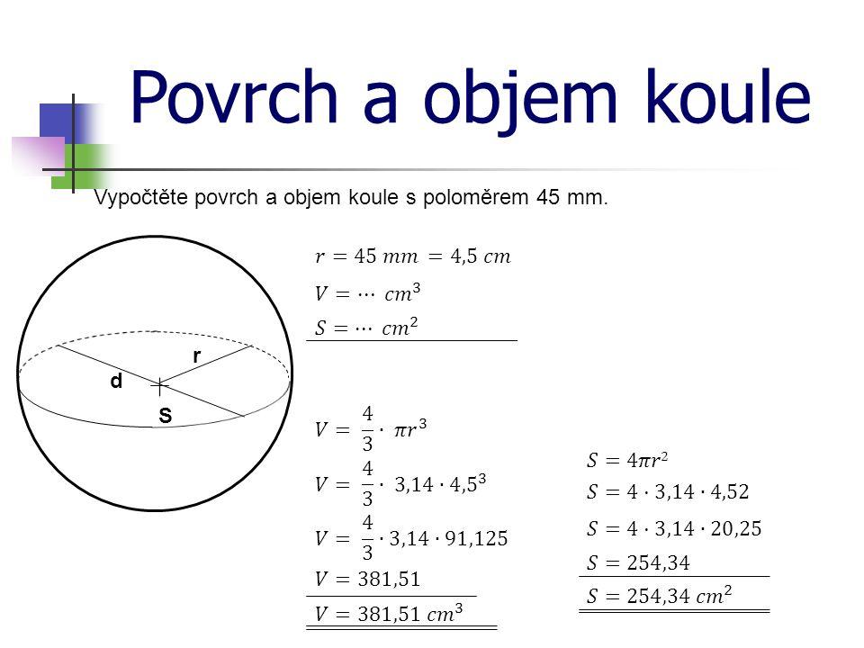 Povrch a objem koule Vypočtěte povrch a objem koule s poloměrem 45 mm. S r d