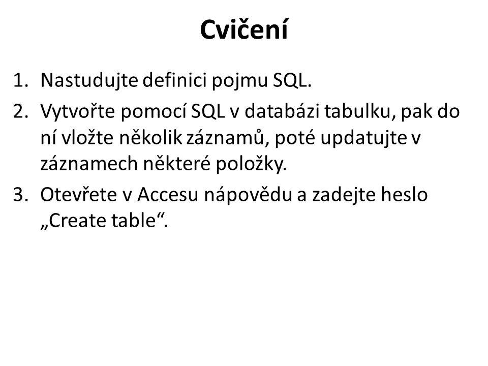 Cvičení 1.Nastudujte definici pojmu SQL. 2.Vytvořte pomocí SQL v databázi tabulku, pak do ní vložte několik záznamů, poté updatujte v záznamech někter