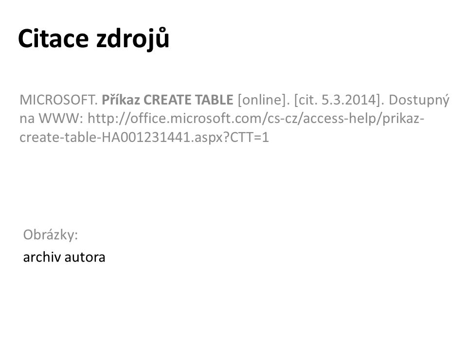 Citace zdrojů MICROSOFT. Příkaz CREATE TABLE [online]. [cit. 5.3.2014]. Dostupný na WWW: http://office.microsoft.com/cs-cz/access-help/prikaz- create-