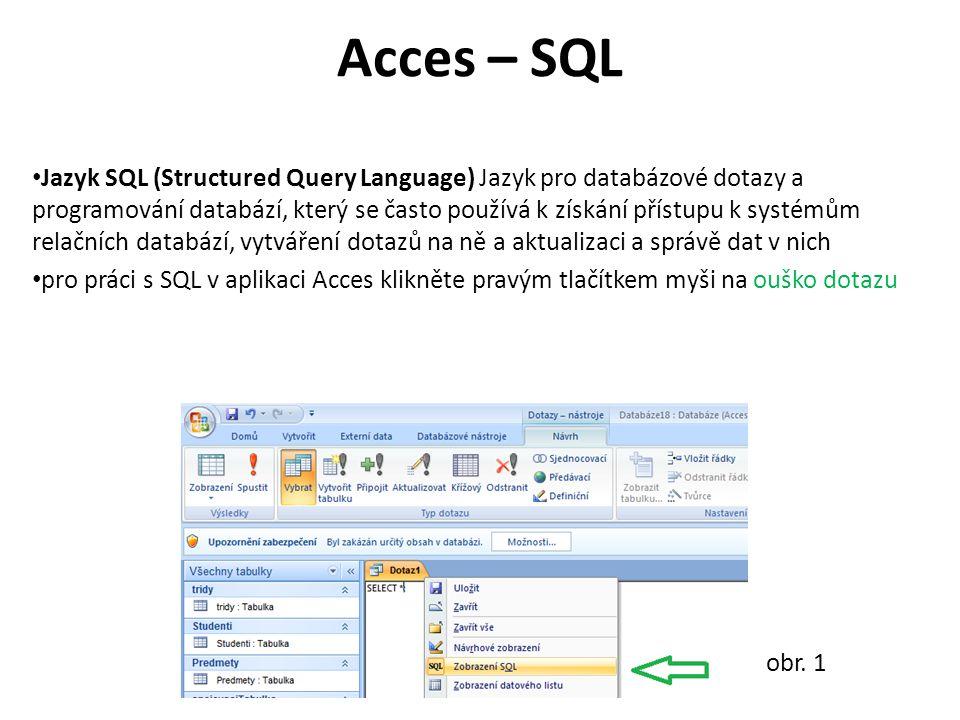 Acces – SQL Jazyk SQL (Structured Query Language) Jazyk pro databázové dotazy a programování databází, který se často používá k získání přístupu k systémům relačních databází, vytváření dotazů na ně a aktualizaci a správě dat v nich pro práci s SQL v aplikaci Acces klikněte pravým tlačítkem myši na ouško dotazu obr.