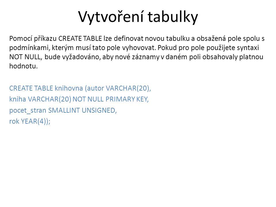 Vytvoření tabulky Pomocí příkazu CREATE TABLE lze definovat novou tabulku a obsažená pole spolu s podmínkami, kterým musí tato pole vyhovovat. Pokud p