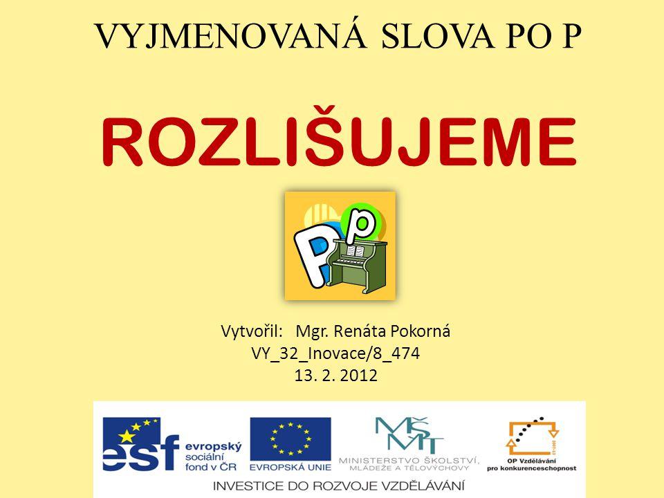 VYJMENOVANÁ SLOVA PO P ROZLIŠUJEME Vytvořil: Mgr. Renáta Pokorná VY_32_Inovace/8_474 13. 2. 2012
