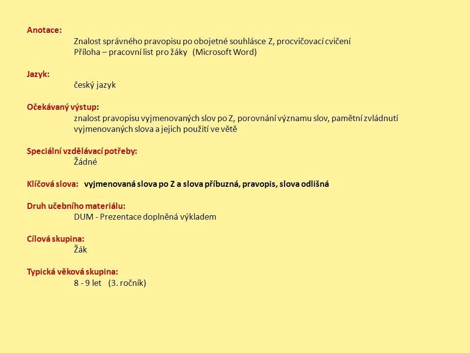 Anotace: Znalost správného pravopisu po obojetné souhlásce Z, procvičovací cvičení Příloha – pracovní list pro žáky (Microsoft Word) Jazyk: český jazyk Očekávaný výstup: znalost pravopisu vyjmenovaných slov po Z, porovnání významu slov, pamětní zvládnutí vyjmenovaných slova a jejich použití ve větě Speciální vzdělávací potřeby: Žádné Klíčová slova: vyjmenovaná slova po Z a slova příbuzná, pravopis, slova odlišná Druh učebního materiálu: DUM - Prezentace doplněná výkladem Cílová skupina: Žák Typická věková skupina: 8 - 9 let (3.