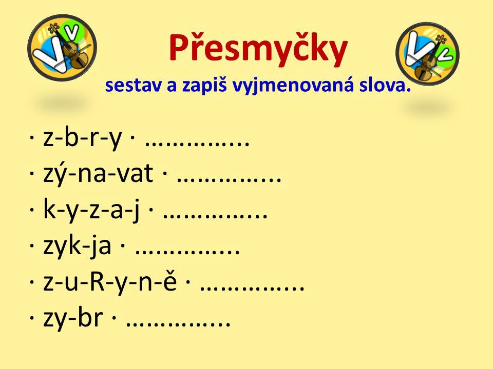 · z-b-r-y · …………... · zý-na-vat · …………... · k-y-z-a-j · …………... · zyk-ja · …………... · z-u-R-y-n-ě · …………... · zy-br · …………... Přesmyčky sestav a zapiš