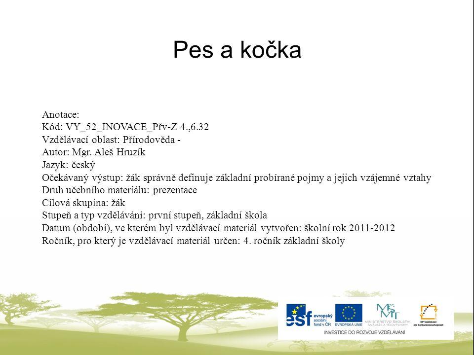 Pes a kočka Anotace: Kód: VY_52_INOVACE_Přv-Z 4.,6.32 Vzdělávací oblast: Přírodověda - Autor: Mgr. Aleš Hruzík Jazyk: český Očekávaný výstup: žák sprá