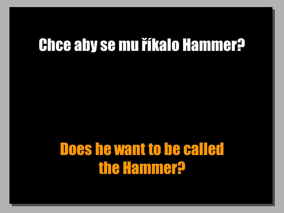 Chce aby se mu říkalo Hammer? Does he want to be called the Hammer?