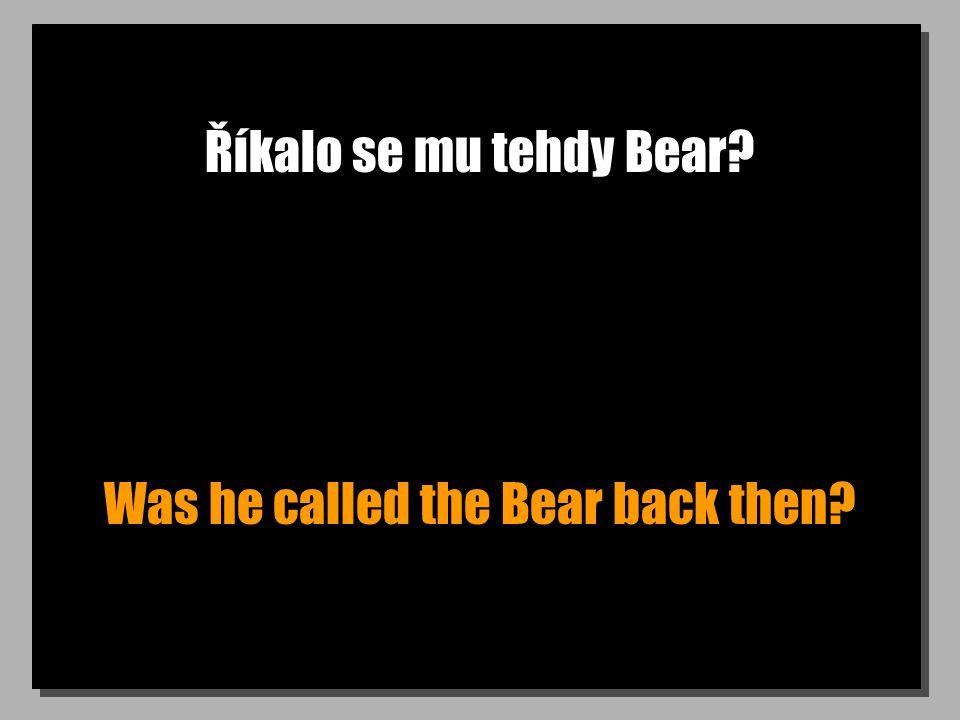 Říkalo se mu tehdy Bear? Was he called the Bear back then?