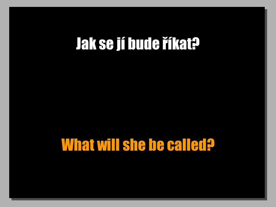 Jak se jí bude říkat? What will she be called?