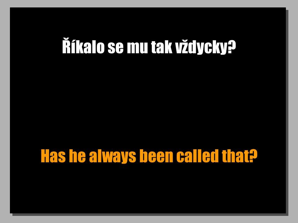Říkalo se mu tak vždycky? Has he always been called that?