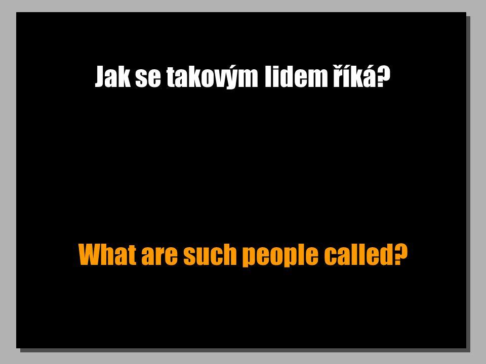 Jak se takovým lidem říká? What are such people called?
