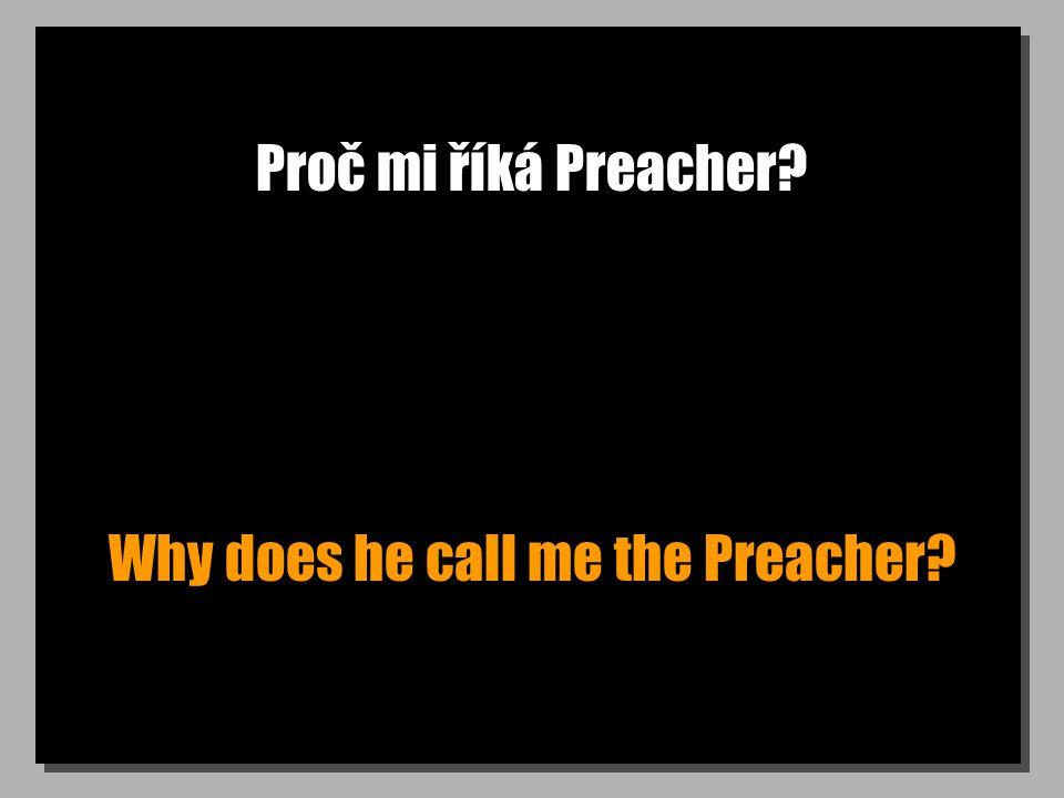 Proč mi říká Preacher? Why does he call me the Preacher?