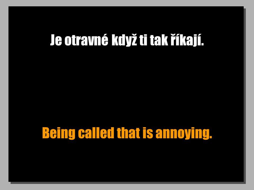 Je otravné když ti tak říkají. Being called that is annoying.