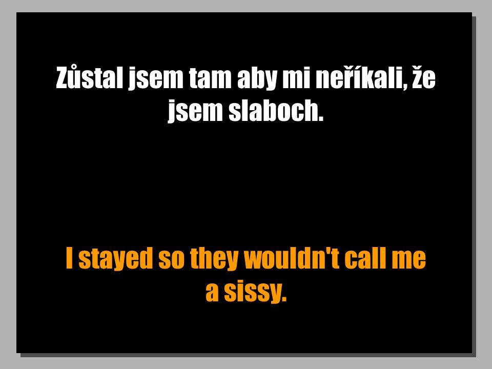 Zůstal jsem tam aby mi neříkali, že jsem slaboch. I stayed so they wouldn't call me a sissy.