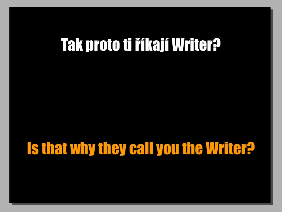 Tak proto ti říkají Writer? Is that why they call you the Writer?