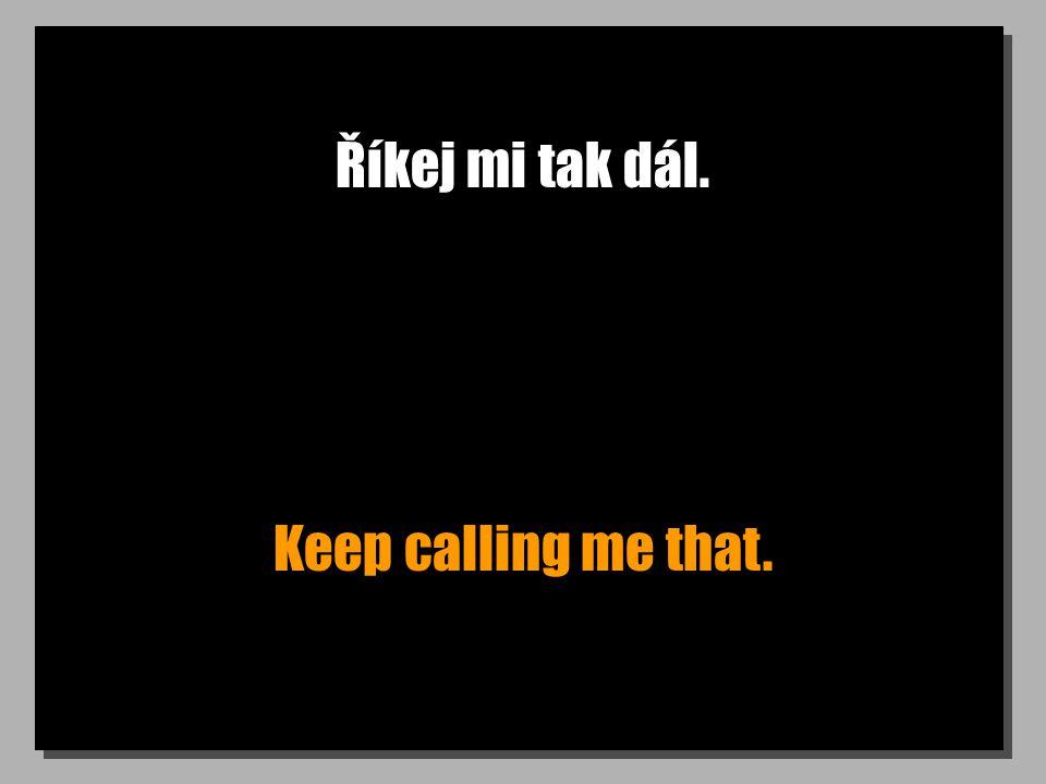 Říkej mi tak dál. Keep calling me that.