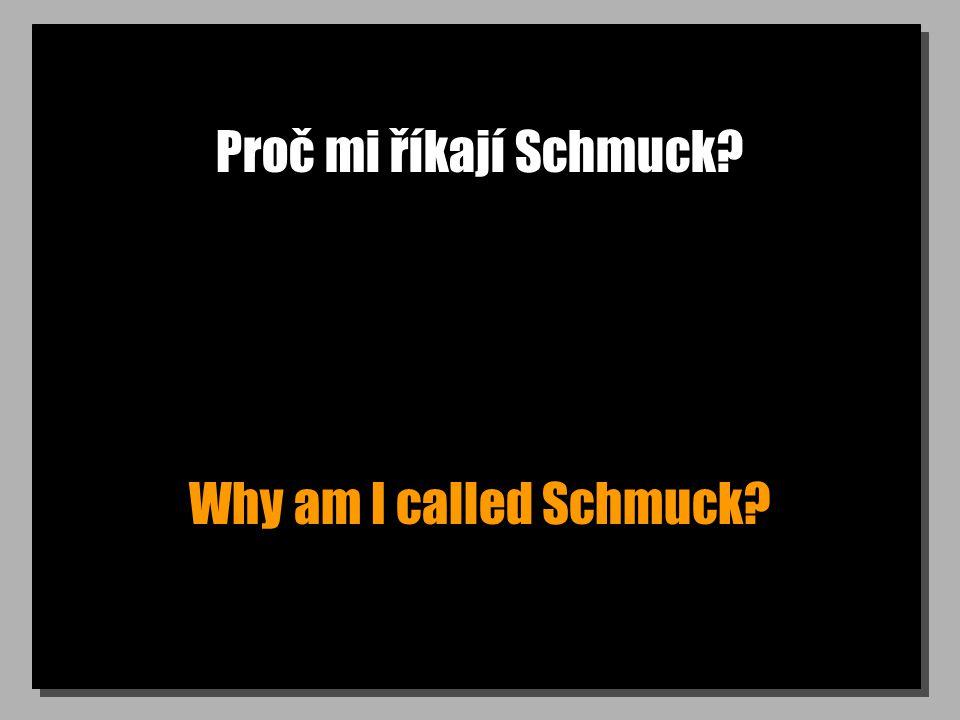 Proč mi říkají Schmuck? Why am I called Schmuck?