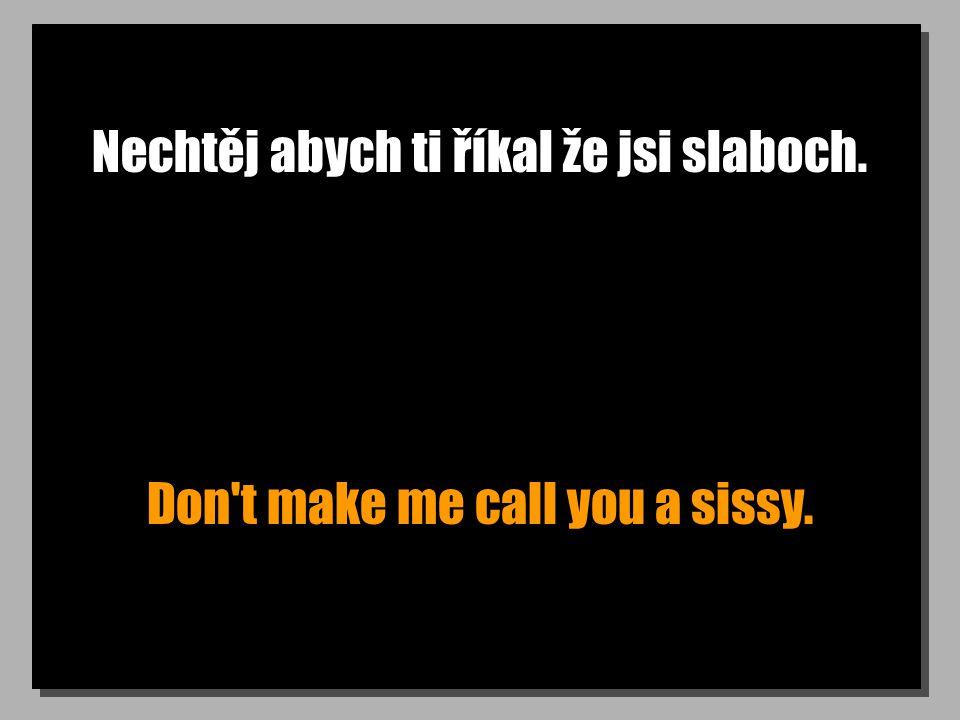 Nechtěj abych ti říkal že jsi slaboch. Don t make me call you a sissy.