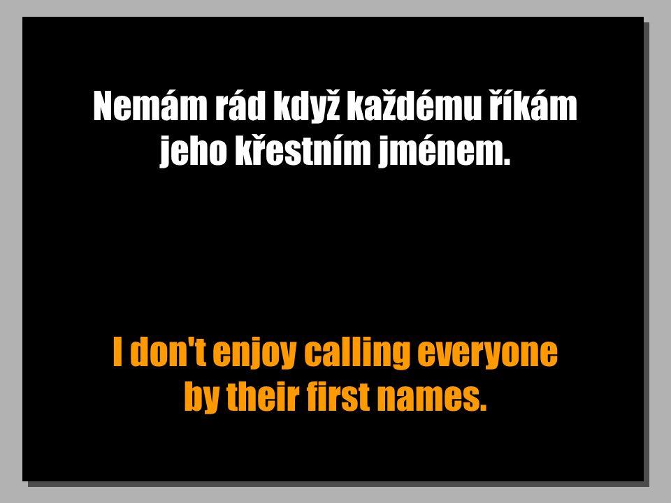 Nemám rád když každému říkám jeho křestním jménem. I don't enjoy calling everyone by their first names.