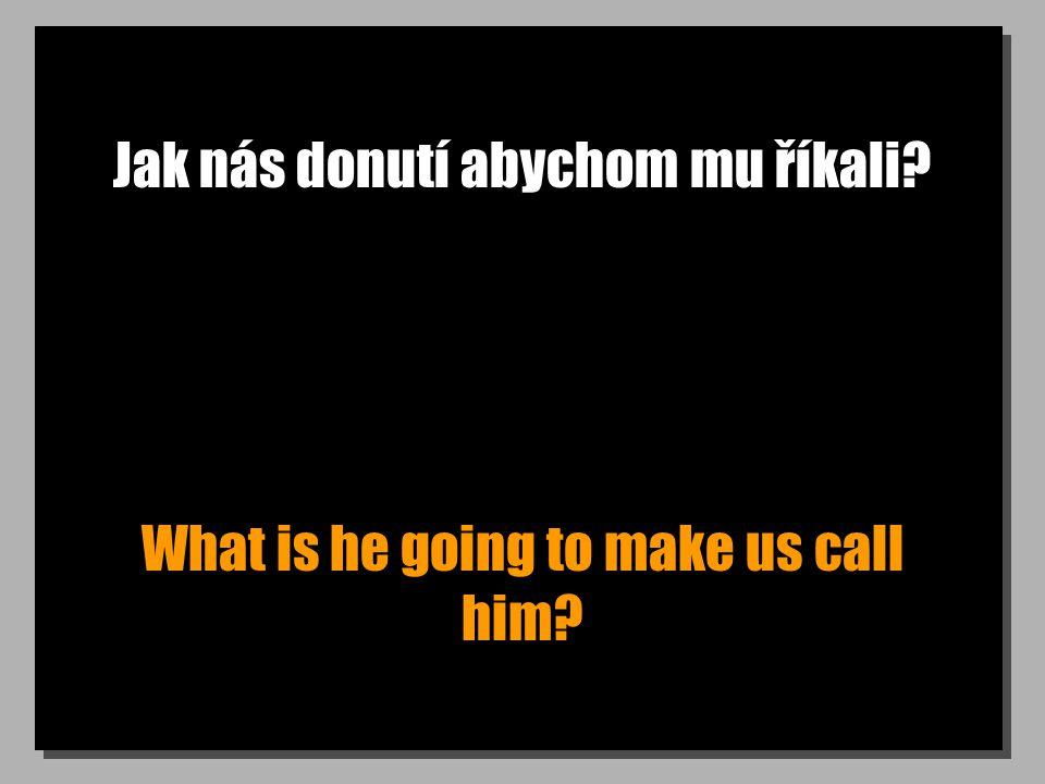 Jak nás donutí abychom mu říkali? What is he going to make us call him?