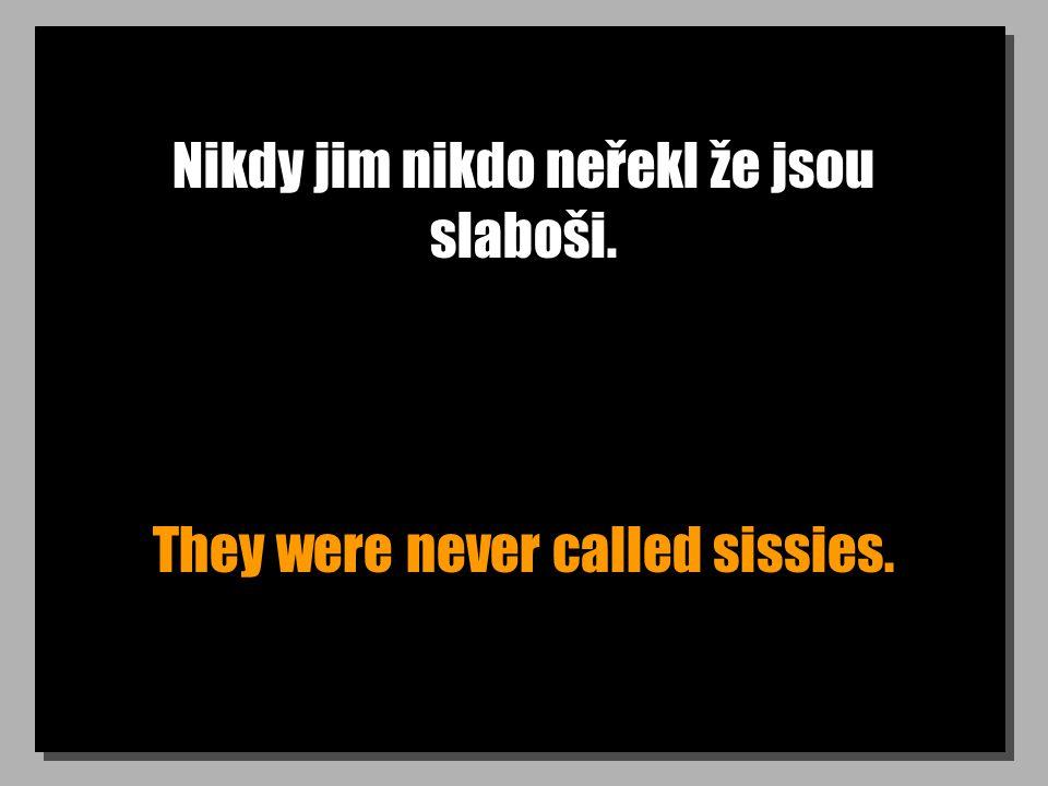 Nikdy jim nikdo neřekl že jsou slaboši. They were never called sissies.