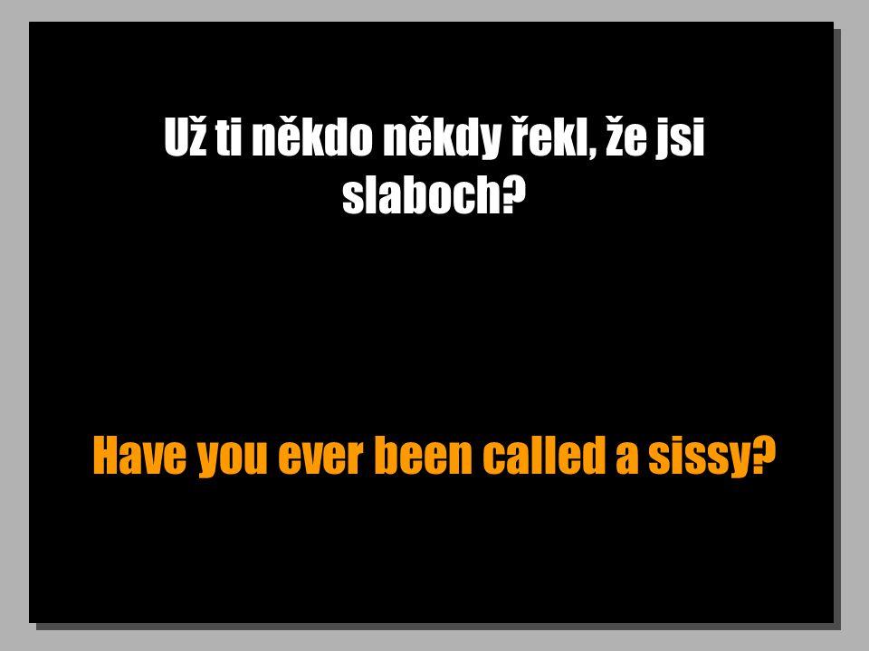 Už ti někdo někdy řekl, že jsi slaboch? Have you ever been called a sissy?